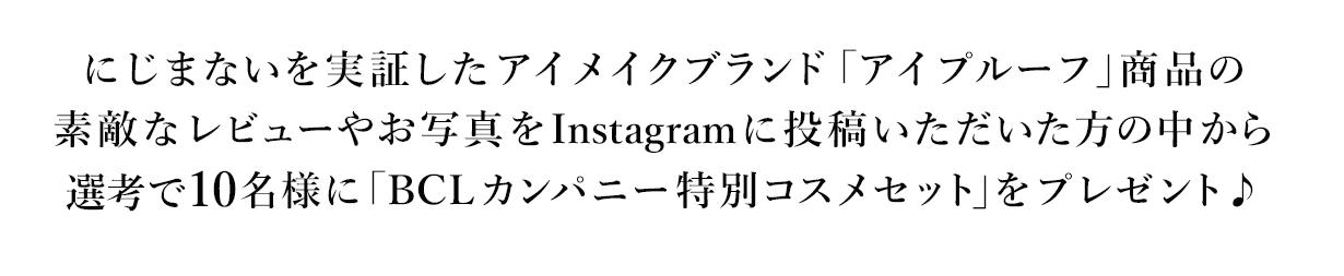 にじまないを実証したアイメイクブランド「アイプルーフ」 商品の素敵なお写真をInstagramに投稿いただいた方の中から30名様に「BLCカンパニー特別コスメセット」をプレゼント♪